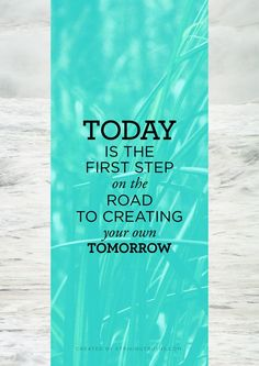 Today is the first step on the road to creating your own tomorrow. thedailyquotes.com