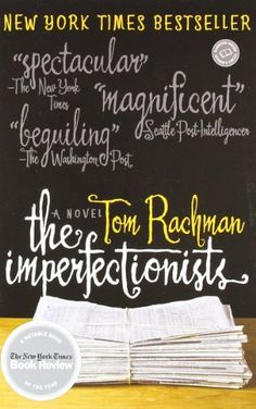 The Imperfectionists: A Novel (Random House Reader's Circle) by Tom Rachman  A series of short stories discussing individual members of a foreign newspaper. Really amazing character development. I loved this book.
