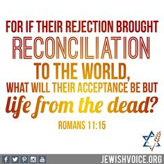 """For if their rejection brought reconciliation to the world, what will their acceptance be but life from the dead?"" (Romans 11:15) #Lord #God #Jesus #Yeshua #Messiah #Hamashiach #Messianic #Jew #Jewish #Scripture #Bible #verse #WordofGod #dailybread #truth #faith #Princeofpeace"