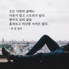 모든 사람의 삶에는 이유가 있고 스토리가 있다. 함부로 남의 삶을 훔쳐보고 비난할 자격은 없다. Wise Quotes, Famous Quotes, Inspirational Quotes, Korean Quotes, Korean Language, Life Skills, Cool Words, Philosophy, Wisdom