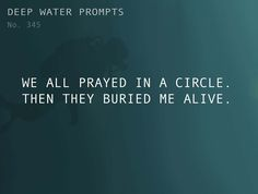 Odd Prompts for Odd Stories Text: We all prayed in a circle. Then they buried me alive.