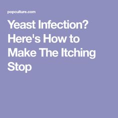 Yeast Infection? Here's How to Make The Itching Stop