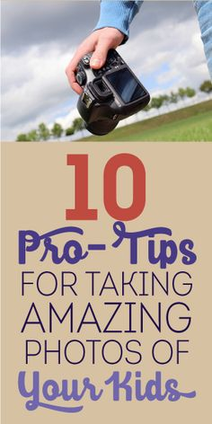 10 Pro Tips For Taking Amazing Photos Of Your Kids!