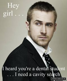 Hey girl . . .  I heard you're a dental student . . . I need a cavity search