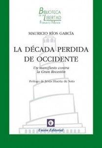 La década perdida de Occidente : un manifiesto contra la Gran Recesión / Mauricio Ríos García ; prólogo de Jesús Huerta de Soto.. -- Madrid : Unión Editorial, 2015.