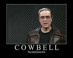 I got a fever... And the only prescription is more cowbell.