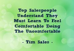 Top salespeople understand they must learn to feel comfortable doing the uncomfortable. -- Tim Sales