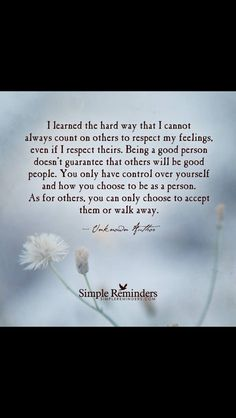 QUOTE #359 - I learned the hard way that I cannot always count on others to respect my feelings, even if I respect theirs. Being a good person doesn't guarantee that others will be good people. You only have control over yourself & how you choose to be as a person. As for others, you can choose to accept them or walk away.