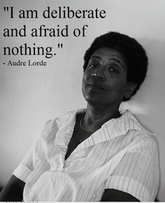 """""""I am deliberate and afraid of nothing."""" – Audre Lorde (1934-1992), Caribbean-American writer and activist who set out to confront issues of racism in feminist thought."""