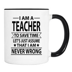 I Am A Teacher To Save Time Lets's Just Assume That I'm Never Wrong - 11 Oz Coffee Mug - Gifts For Teacher - Teacher Mug by WildWindApparel on Etsy