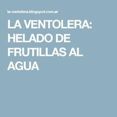 LA VENTOLERA: HELADO DE FRUTILLAS AL AGUA Fruit Popsicles, Water, Recipes