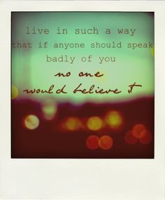 live in such a way that if anyone should speak badly of you no one would believe it - Google Search