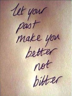 """""""Let your past make you better not bitter."""""""