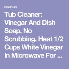Tub Cleaner: Vinegar And Dish Soap, No Scrubbing. Heat 1/2 Cups White Vinegar In Microwave For 90 Seconds, Pour Into Spray Bottle. Add 1/2 Cups Blue Dawn Dish Soap. Shake Gently To Mix. Spray On Surface, Let It Sit 1-2 Hours. Just Wipe It Away, Then Rinse With Water. Should Also Take Soap Scum Off Shower Doors.
