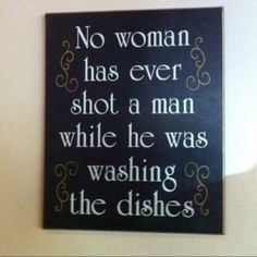 No woman has ever shot a man while he was washing the dishes.