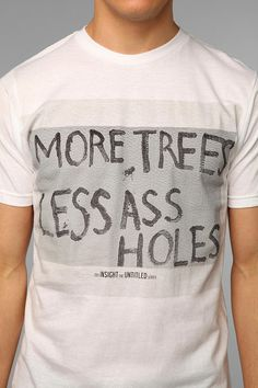 Being a mother I do prefer my T-Shirts with out all the curses, but I did giggle out loud at this!  More trees, less assholes!!