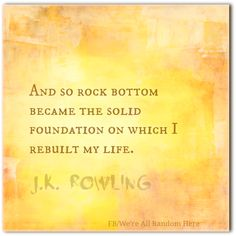 """""""And so rock bottom became the solid foundation on which I rebuilt my life."""" ~J.K. Rowling There's something amazingly strange and eventually wonderful about starting from rock bottom. Rock bottom'..."""