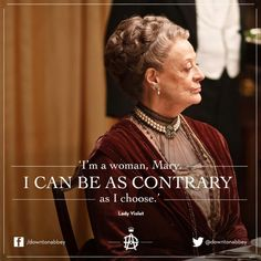 """Downton Abbey Quotes: Violet Crawley, Dowager Countess of Grantham: """"I'm a woman, Mary. I can be as contrary as I choose. Downtown Abbey Quotes, Lady Violet, Dowager Countess, Mary I, Lady Mary, Believe, Tv Quotes, Quotable Quotes, Film Serie"""