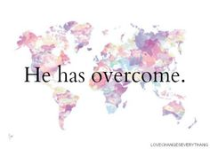 """I have told you these things, so that in me you may have peace. In this world you will have trouble. But take heart! I have overcome the world."" -John 16:33"