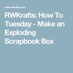 RWKrafts: How To Tuesday - Make an Exploding Scrapbook Box