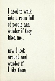 I used to walk into a room full of people and wonder if they liked me... Now I look around and wonder if I like them.