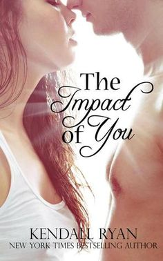The Impact of You by Kendall Ryan | Release Date: June 11, 2013 | www.kendallryanbooks.com | Contemporary Romance / New Adult