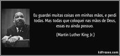 Eu guardei muitas coisas em minhas mãos, e perdi todas. Mas todas que coloquei nas mãos de Deus, essas eu ainda possuo. (Martin Luther King Jr.)