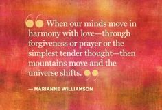 """When our minds move in harmony with love - through forgiveness or prayer or the simplest tender thought -  then mountains move and the universe shift."" ~Marianne Williamson"