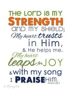 PSALM 28:7 (NIV) ~ The Lord  is my strength and my shield;   my heart trusts in him, and he helps me.   My heart leaps for joy,   and with my song I praise him.