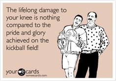 The lifelong damage to your knee is nothing compared to the pride and glory achieved on the kickball field! | Sports Ecard | someecards.com