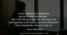 I can't control your behaviour, nor do i want the burden....but i will not apologise for refusing to be disrespected, to be lied to, or to be mistreated. I have standards; step up or step out.