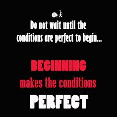 Do not wait until the conditions are perfect to begin. Beginning makes the conditions perfect.