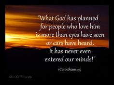 What God has planned for people who love him is more than eyes have seen or ears have heard. It has never even entered our minds!  ~1 Corinthians 2:9