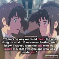 'If we see each other, we'll know yyou were the one who was inside of me.' Quote The Anime. Your Name Quotes. Your Name Movie, Your Name Anime, Anime Couples Manga, Cute Anime Couples, Your Name Quotes, Work Motivational Quotes, Quotes Inspirational, Hero Quotes, Anime Qoutes