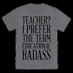"""Show that you're a kick ass educator shaping the mind of the youth with this funny teacher shirt! This shirt featuring the phrase """"Teacher? I prefer the term educational badass"""" is perfect for letting people know teaching is a tough job, but you're up for the challenge!"""