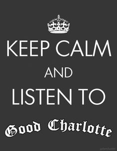 Keep calm and listen to Good Charlotte!!!