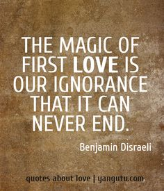 The magic of first love is our ignorance that it can never end, ~ Benjamin Disraeli <3 Quotes about love #quotes, #love, #sayings, https://apps.facebook.com/yangutu