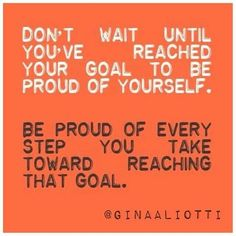 Don't wait until you've reached your goal to be proud of yourself. Be proud of every step you take toward reaching that goal