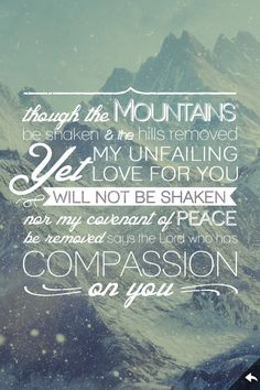 "Isaiah 54:10 (NIV) > Though the mountains be shaken     and the hills be removed, yet my unfailing love for you will not be shaken     nor my covenant of peace be removed,""     says the Lord, who has compassion on you."