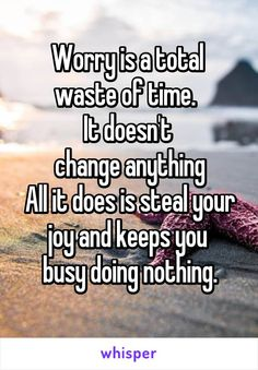Worry is a total  waste of time.   It doesn't  change anything All it does is steal your joy and keeps you  busy doing nothing.