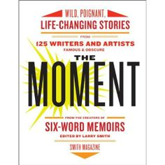 The Moment: Wild, Poignant, Life-Changing Stories from 125 Writers and Artists Famous & Obscure. MFR, representing the obscure!