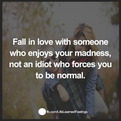 Words Of Support And Encouragement, Fall in love with someone who enjoys your madness not an idiot