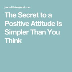 The Secret to a Positive Attitude Is Simpler Than You Think