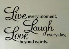 Live every moment....