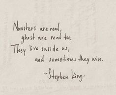 """""""Monsters are real, ghosts are real too. They live inside us, and sometimes they win."""" — Stephen King"""