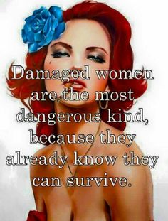 Damaged women are the most dangerous kind, because they know they can survive