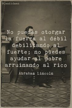"""""""No puedes otorgar la Fuerza al Débil debilitando al Fuerte; no puedes ayudar al Pobre arruinando al Rico"""". Abraham Lincoln"""