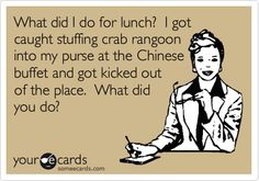 Funny Workplace Ecard: What did I do for lunch? I got caught stuffing crab rangoon into my purse at the Chinese buffet and got kicked out of the place. What did you do? (reminds me of tara baker)