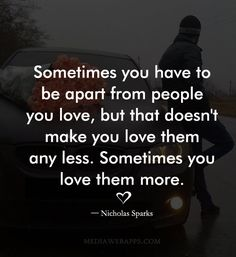 Sometimes you have to be apart from people you love, but that doesn`t make you love them any less. Sometimes you love them more. ~Nicholas Sparks quotes