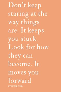 Don't keep staring at the way things are. It keeps you stuck. Look for how they can become. It moves you forward Positive Vibes Only, Positive Life, Love Me Quotes, Quote Of The Day, Inspiring Quotes About Life, Inspirational Quotes, Intellectual Quotes, Woman Quotes, Life Quotes